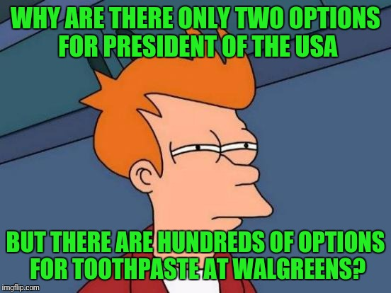 Futurama Fry Meme | WHY ARE THERE ONLY TWO OPTIONS FOR PRESIDENT OF THE USA BUT THERE ARE HUNDREDS OF OPTIONS FOR TOOTHPASTE AT WALGREENS? | image tagged in memes,futurama fry | made w/ Imgflip meme maker