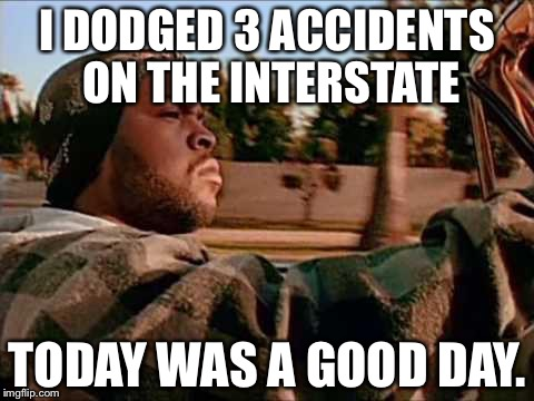 Illinois be like... | I DODGED 3 ACCIDENTS ON THE INTERSTATE TODAY WAS A GOOD DAY. | image tagged in memes,today was a good day | made w/ Imgflip meme maker