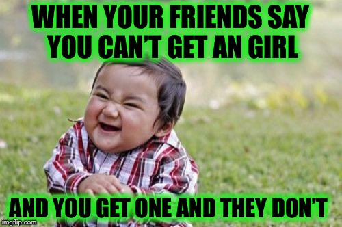 Evil Toddler Meme | WHEN YOUR FRIENDS SAY YOU CAN'T GET AN GIRL AND YOU GET ONE AND THEY DON'T | image tagged in memes,evil toddler | made w/ Imgflip meme maker