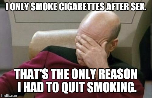 Captain Picard Facepalm Meme | I ONLY SMOKE CIGARETTES AFTER SEX. THAT'S THE ONLY REASON I HAD TO QUIT SMOKING. | image tagged in memes,captain picard facepalm | made w/ Imgflip meme maker