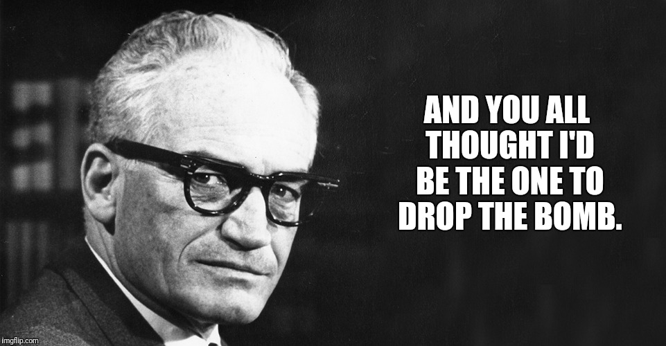 Goldwater |  AND YOU ALL THOUGHT I'D BE THE ONE TO DROP THE BOMB. | image tagged in goldwater,memes,rocket man,donald drumpf,25th amendment | made w/ Imgflip meme maker