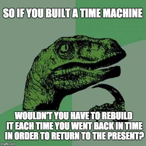 Philosoraptor Meme |  SO IF YOU BUILT A TIME MACHINE; WOULDN'T YOU HAVE TO REBUILD IT EACH TIME YOU WENT BACK IN TIME IN ORDER TO RETURN TO THE PRESENT? | image tagged in memes,philosoraptor | made w/ Imgflip meme maker
