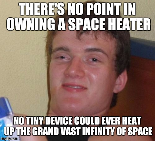 10 Guy Meme | THERE'S NO POINT IN OWNING A SPACE HEATER NO TINY DEVICE COULD EVER HEAT UP THE GRAND VAST INFINITY OF SPACE | image tagged in memes,10 guy | made w/ Imgflip meme maker