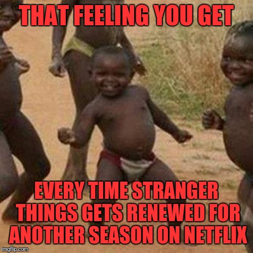 Third World Success Kid Meme | THAT FEELING YOU GET EVERY TIME STRANGER THINGS GETS RENEWED FOR ANOTHER SEASON ON NETFLIX | image tagged in memes,third world success kid | made w/ Imgflip meme maker