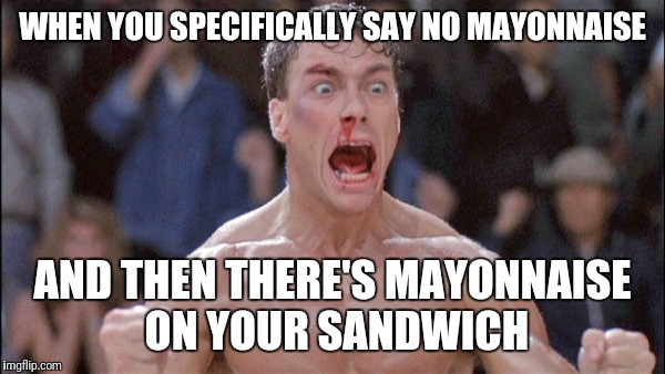 jean claude van damme | WHEN YOU SPECIFICALLY SAY NO MAYONNAISE AND THEN THERE'S MAYONNAISE ON YOUR SANDWICH | image tagged in jean claude van damme | made w/ Imgflip meme maker