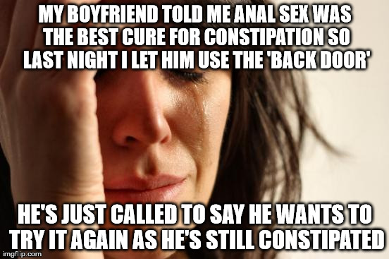 First World Problems Meme | MY BOYFRIEND TOLD ME ANAL SEX WAS THE BEST CURE FOR CONSTIPATION SO LAST NIGHT I LET HIM USE THE 'BACK DOOR' HE'S JUST CALLED TO SAY HE WANT | image tagged in memes,first world problems | made w/ Imgflip meme maker