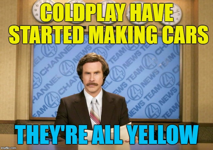 COLDPLAY HAVE STARTED MAKING CARS THEY'RE ALL YELLOW | made w/ Imgflip meme maker