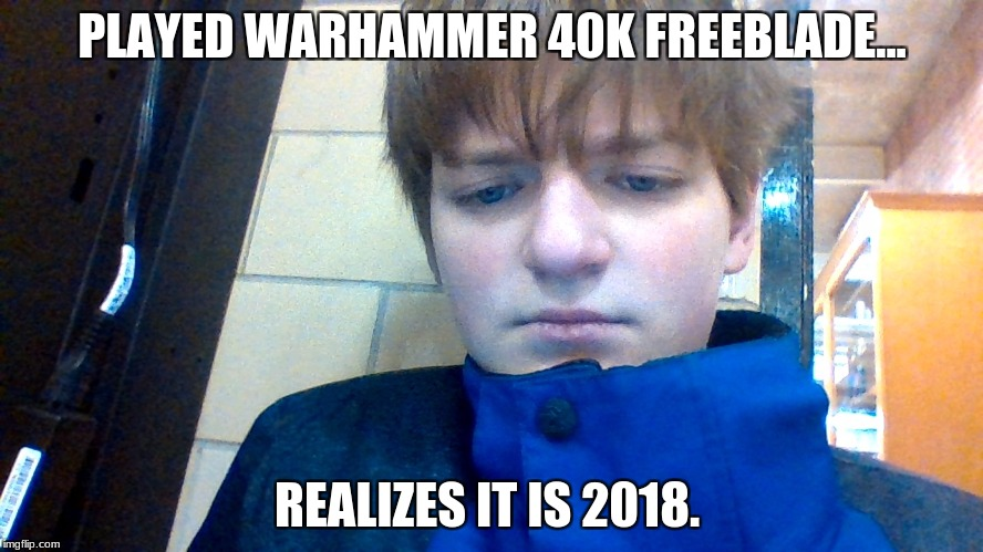 it's 2018 people time to make poor memes | PLAYED WARHAMMER 40K FREEBLADE... REALIZES IT IS 2018. | image tagged in 2018,meme | made w/ Imgflip meme maker