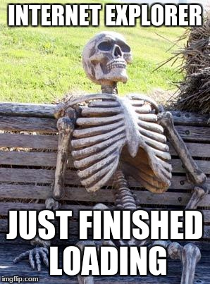 Waiting Skeleton | INTERNET EXPLORER JUST FINISHED LOADING | image tagged in memes,waiting skeleton | made w/ Imgflip meme maker