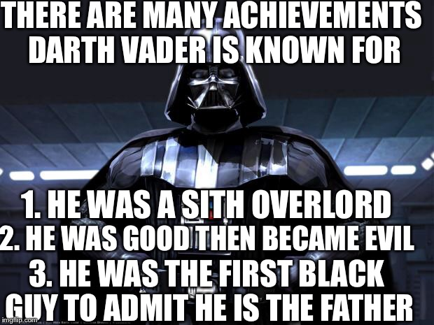 Darth Vader | THERE ARE MANY ACHIEVEMENTS DARTH VADER IS KNOWN FOR 1. HE WAS A SITH OVERLORD 2. HE WAS GOOD THEN BECAME EVIL 3. HE WAS THE FIRST BLACK GUY | image tagged in darth vader,memes,funny memes | made w/ Imgflip meme maker