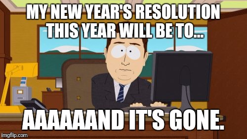 Aaaaand Its Gone Meme | MY NEW YEAR'S RESOLUTION THIS YEAR WILL BE TO... AAAAAAND IT'S GONE. | image tagged in memes,aaaaand its gone | made w/ Imgflip meme maker