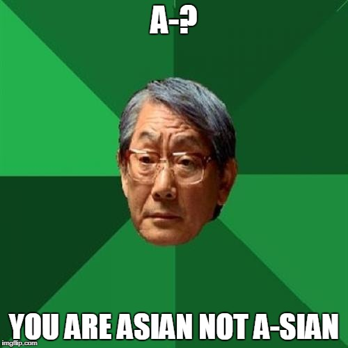 High Expectations Asian Father Meme | A-? YOU ARE ASIAN NOT A-SIAN | image tagged in memes,high expectations asian father | made w/ Imgflip meme maker