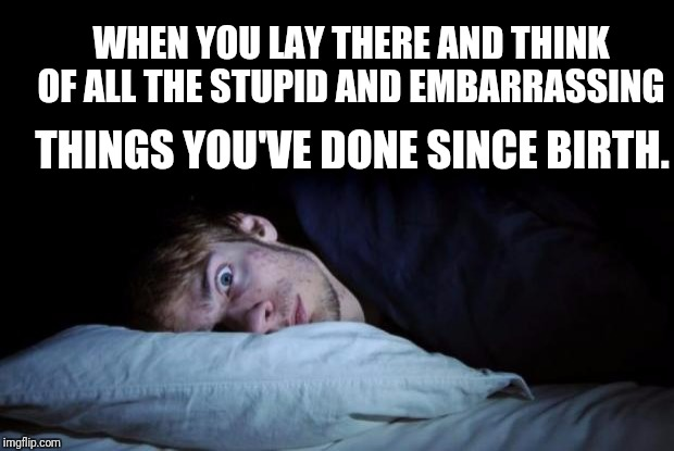 I've got one hell of a list | WHEN YOU LAY THERE AND THINK OF ALL THE STUPID AND EMBARRASSING THINGS YOU'VE DONE SINCE BIRTH. | image tagged in awake,embarrassed,embarrassing | made w/ Imgflip meme maker
