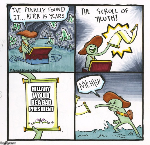 The Scroll Of Truth Meme | HILLARY WOULD BE A BAD PRESIDENT | image tagged in memes,the scroll of truth | made w/ Imgflip meme maker