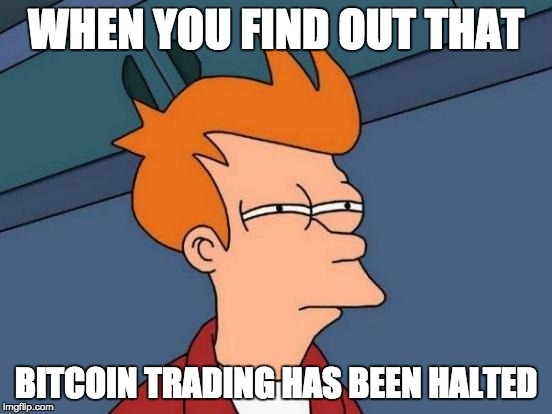 Futurama Fry Meme | WHEN YOU FIND OUT THAT BITCOIN TRADING HAS BEEN HALTED | image tagged in memes,futurama fry | made w/ Imgflip meme maker