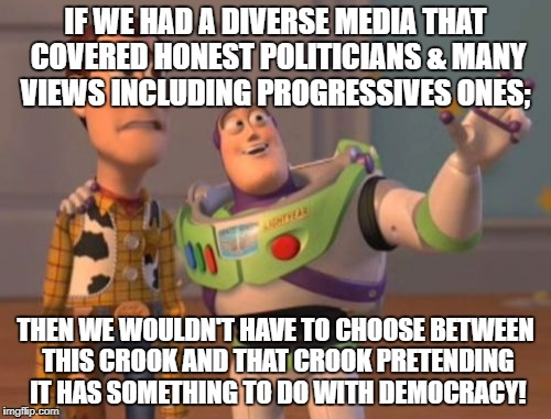 X, X Everywhere Meme | IF WE HAD A DIVERSE MEDIA THAT COVERED HONEST POLITICIANS & MANY VIEWS INCLUDING PROGRESSIVES ONES; THEN WE WOULDN'T HAVE TO CHOOSE BETWEEN  | image tagged in memes,x,x everywhere,x x everywhere | made w/ Imgflip meme maker