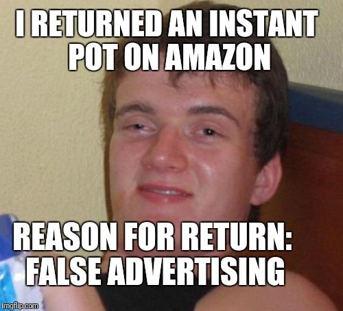 10 Guy Meme | I RETURNED AN INSTANT POT ON AMAZON REASON FOR RETURN: FALSE ADVERTISING | image tagged in memes,10 guy | made w/ Imgflip meme maker