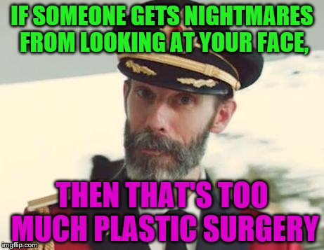 Captain Obvious | IF SOMEONE GETS NIGHTMARES FROM LOOKING AT YOUR FACE, THEN THAT'S TOO MUCH PLASTIC SURGERY | image tagged in captain obvious | made w/ Imgflip meme maker