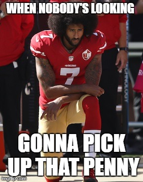 WHEN NOBODY'S LOOKING GONNA PICK UP THAT PENNY | image tagged in kaepernick kneel | made w/ Imgflip meme maker