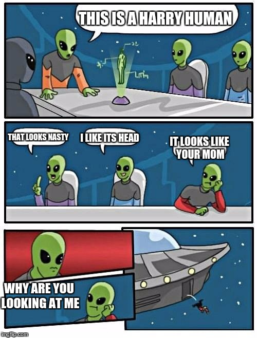 Alien Meeting Suggestion Meme | THIS IS A HARRY HUMAN THAT LOOKS NASTY I LIKE ITS HEAD IT LOOKS LIKE YOUR MOM WHY ARE YOU LOOKING AT ME | image tagged in memes,alien meeting suggestion | made w/ Imgflip meme maker