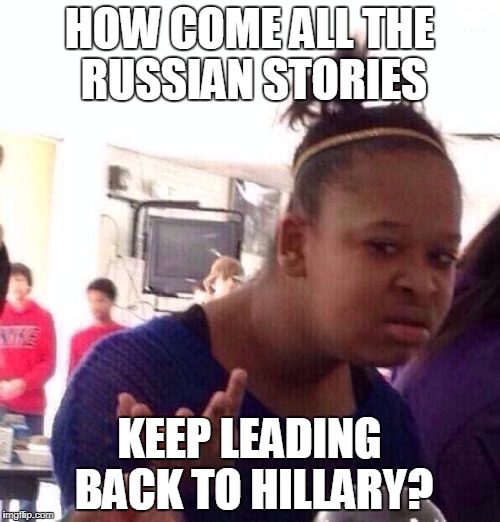 Black Girl Wat Meme | HOW COME ALL THE RUSSIAN STORIES KEEP LEADING BACK TO HILLARY? | image tagged in memes,black girl wat | made w/ Imgflip meme maker