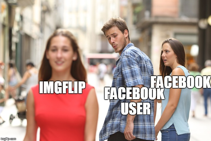 Distracted Boyfriend Meme | IMGFLIP FACEBOOK USER FACEBOOK | image tagged in guy checking out another girl | made w/ Imgflip meme maker