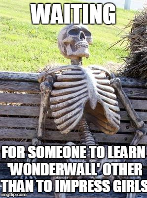 Today is gonna be the day this meme will get 400 views | WAITING FOR SOMEONE TO LEARN 'WONDERWALL' OTHER THAN TO IMPRESS GIRLS | image tagged in memes,waiting skeleton,oasis,wonderwall | made w/ Imgflip meme maker