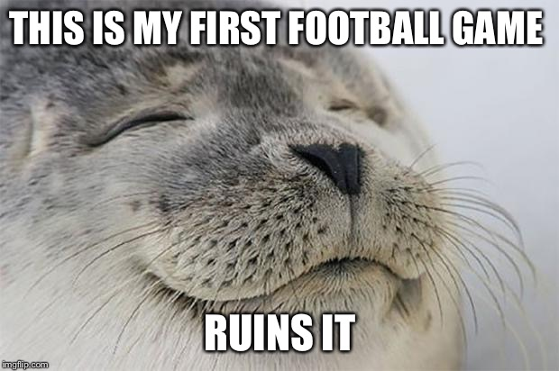 Satisfied Seal Meme | THIS IS MY FIRST FOOTBALL GAME RUINS IT | image tagged in memes,satisfied seal | made w/ Imgflip meme maker