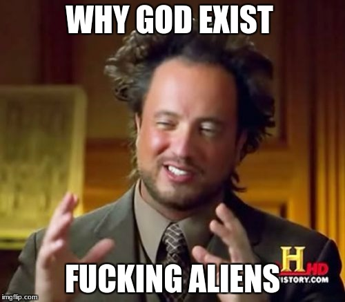 Ancient Aliens Meme | WHY GOD EXIST F**KING ALIENS | image tagged in memes,ancient aliens | made w/ Imgflip meme maker