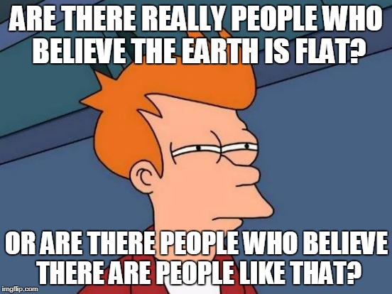 Futurama Fry Meme | ARE THERE REALLY PEOPLE WHO BELIEVE THE EARTH IS FLAT? OR ARE THERE PEOPLE WHO BELIEVE THERE ARE PEOPLE LIKE THAT? | image tagged in memes,futurama fry | made w/ Imgflip meme maker