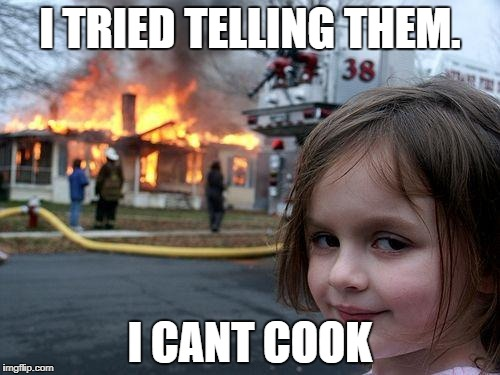 Disaster Girl Meme | I TRIED TELLING THEM. I CANT COOK | image tagged in memes,disaster girl | made w/ Imgflip meme maker