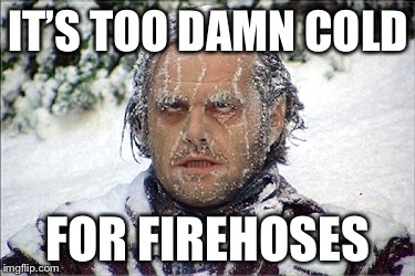 IT'S TOO DAMN COLD FOR FIREHOSES | made w/ Imgflip meme maker