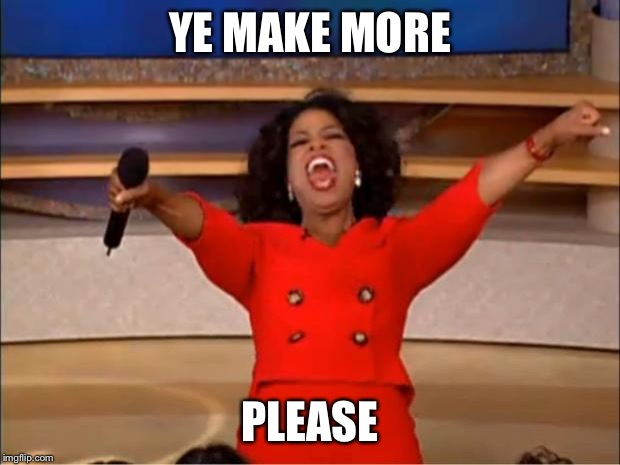 Oprah You Get A Meme | YE MAKE MORE PLEASE | image tagged in memes,oprah you get a | made w/ Imgflip meme maker