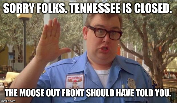 Sorry folks! Parks closed. | SORRY FOLKS. TENNESSEE IS CLOSED. THE MOOSE OUT FRONT SHOULD HAVE TOLD YOU. | image tagged in sorry folks parks closed | made w/ Imgflip meme maker