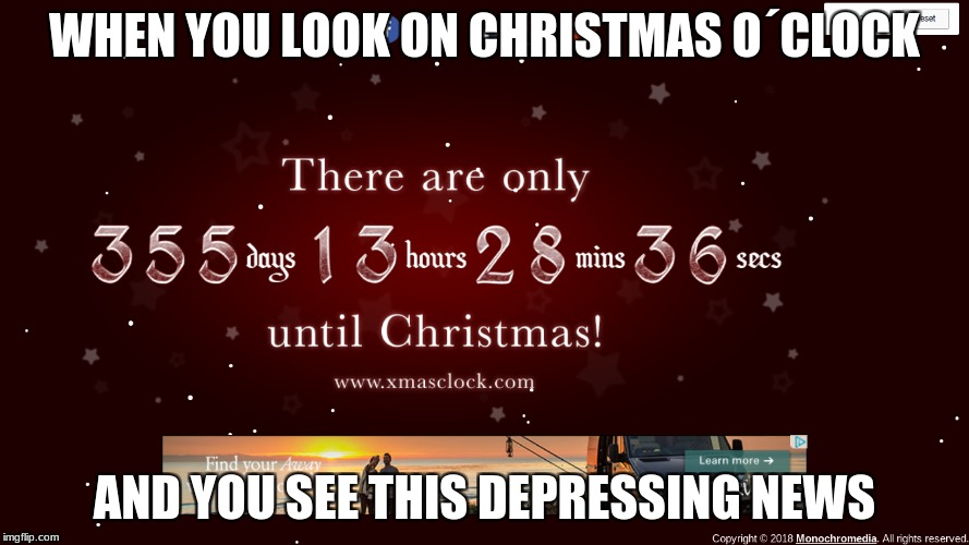 WHEN YOU LOOK ON CHRISTMAS O´CLOCK AND YOU SEE THIS DEPRESSING NEWS | image tagged in xmas,christmas,memes,meme | made w/ Imgflip meme maker