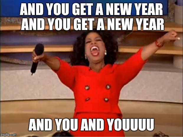 Oprah You Get A Meme | AND YOU GET A NEW YEAR AND YOU GET A NEW YEAR AND YOU AND YOUUUU | image tagged in memes,oprah you get a | made w/ Imgflip meme maker