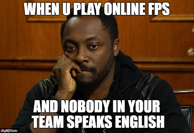 NOT A PROBLEM AT ALL | WHEN U PLAY ONLINE FPS AND NOBODY IN YOUR TEAM SPEAKS ENGLISH | image tagged in gaming,games,problem,fps,meme,memes | made w/ Imgflip meme maker