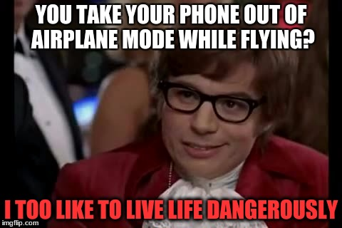 I Too Like To Live Dangerously Meme | YOU TAKE YOUR PHONE OUT OF AIRPLANE MODE WHILE FLYING? I TOO LIKE TO LIVE LIFE DANGEROUSLY | image tagged in memes,i too like to live dangerously | made w/ Imgflip meme maker