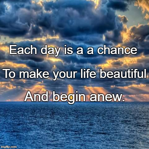 New Day | Each day is a a chance And begin anew. To make your life beautiful | image tagged in new day | made w/ Imgflip meme maker