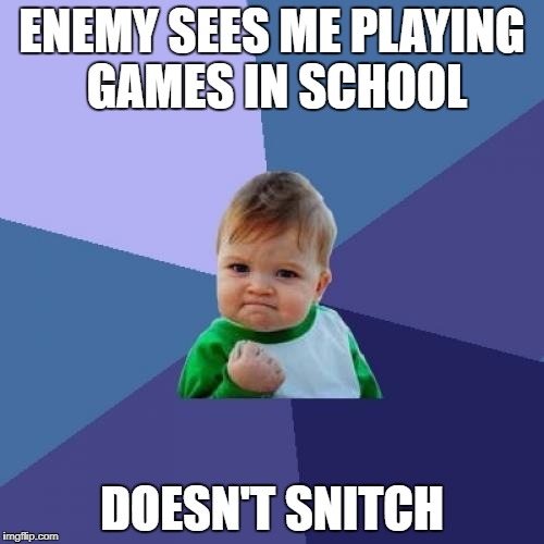 Does this happen to anyone else? | ENEMY SEES ME PLAYING GAMES IN SCHOOL DOESN'T SNITCH | image tagged in memes,success kid,school,games | made w/ Imgflip meme maker