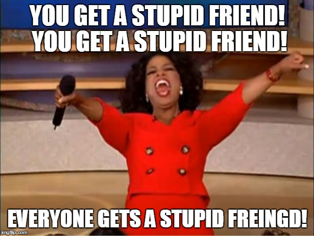 Oprah You Get A Meme | YOU GET A STUPID FRIEND! YOU GET A STUPID FRIEND! EVERYONE GETS A STUPID FREINGD! | image tagged in memes,oprah you get a | made w/ Imgflip meme maker