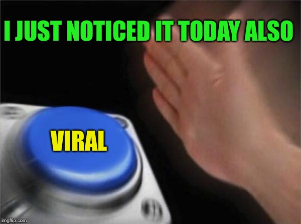 Blank Nut Button Meme | I JUST NOTICED IT TODAY ALSO VIRAL | image tagged in memes,blank nut button | made w/ Imgflip meme maker