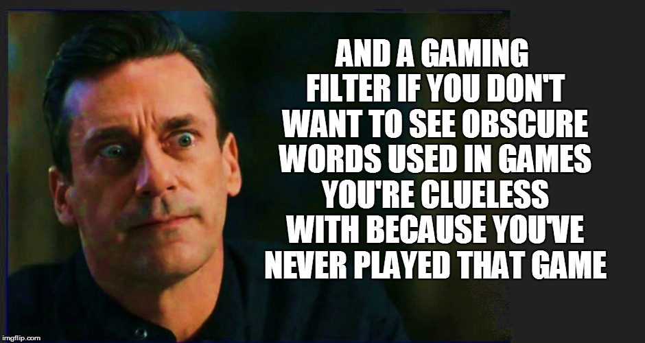 AND A GAMING FILTER IF YOU DON'T WANT TO SEE OBSCURE WORDS USED IN GAMES YOU'RE CLUELESS WITH BECAUSE YOU'VE NEVER PLAYED THAT GAME | made w/ Imgflip meme maker