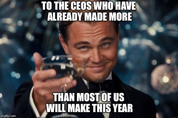 Leonardo Dicaprio Cheers | TO THE CEOS WHO HAVE ALREADY MADE MORE THAN MOST OF US WILL MAKE THIS YEAR | image tagged in memes,leonardo dicaprio cheers,ceo,cheers | made w/ Imgflip meme maker