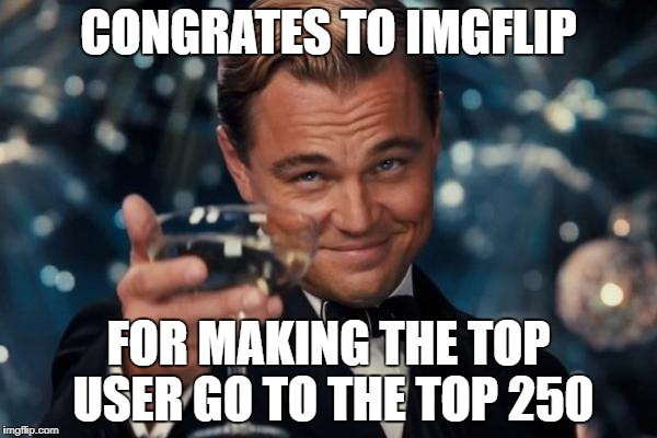 i just scrolling down the top users when i saw this | CONGRATES TO IMGFLIP FOR MAKING THE TOP USER GO TO THE TOP 250 | image tagged in memes,leonardo dicaprio cheers,ssby,thank you | made w/ Imgflip meme maker