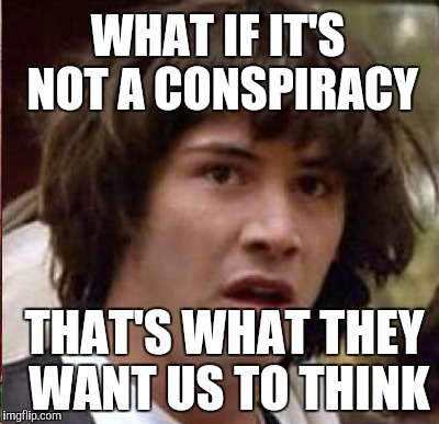 WHAT IF IT'S NOT A CONSPIRACY THAT'S WHAT THEY WANT US TO THINK | made w/ Imgflip meme maker