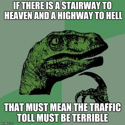 Philosoraptor Meme | IF THERE IS A STAIRWAY TO HEAVEN AND A HIGHWAY TO HELL THAT MUST MEAN THE TRAFFIC TOLL MUST BE TERRIBLE | image tagged in memes,philosoraptor | made w/ Imgflip meme maker