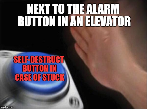 Blank Nut Button Meme | NEXT TO THE ALARM BUTTON IN AN ELEVATOR SELF-DESTRUCT BUTTON IN CASE OF STUCK | image tagged in memes,blank nut button | made w/ Imgflip meme maker
