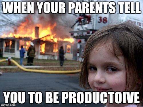 Disaster Girl Meme | WHEN YOUR PARENTS TELL YOU TO BE PRODUCTOIVE | image tagged in memes,disaster girl | made w/ Imgflip meme maker