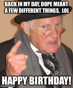 BACK IN MY DAY, DOPE MEANT A FEW DIFFERENT THINGS.  LOL HAPPY BIRTHDAY! | made w/ Imgflip meme maker